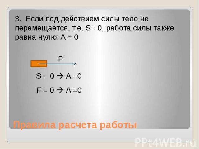 Правила расчета работы 3. Если под действием силы тело не перемещается, т.е. S =0, работа силы также равна нулю: A = 0