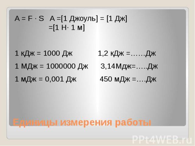 Единицы измерения работы A = F ∙ S A =[1 Джоуль] = [1 Дж] =[1 Н∙ 1 м] 1 кДж = 1000 Дж 1,2 кДж =……Дж 1 МДж = 1000000 Дж 3,14Мдж=…..Дж 1 мДж = 0,001 Дж 450 мДж =….Дж