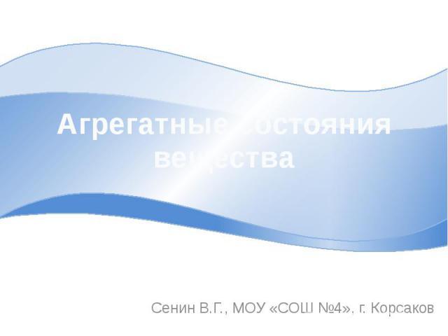 Агрегатные состояния вещества Сенин В.Г., МОУ «СОШ №4», г. Корсаков