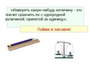 «Измерять какую-нибудь величину - это значит сравнить ее с однородной величиной,