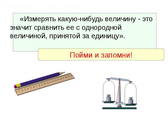 «Измерять какую-нибудь величину - это значит сравнить ее с однородной величиной, принятой за единицу». «Измерять какую-нибудь величину - это значит сравнить ее с однородной величиной, принятой за единицу».