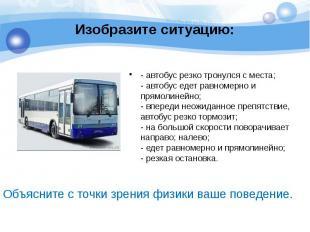 Изобразите ситуацию: - автобус резко тронулся с места; - автобус едет равномерно
