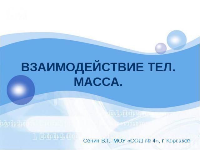 ВЗАИМОДЕЙСТВИЕ ТЕЛ. МАССА. Сенин В.Г., МОУ «СОШ № 4», г. Корсаков