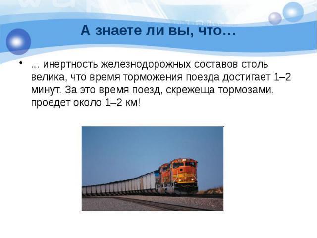 А знаете ли вы, что… ... инертность железнодорожных составов столь велика, что время торможения поезда достигает 1–2 минут. За это время поезд, скрежеща тормозами, проедет около 1–2 км!