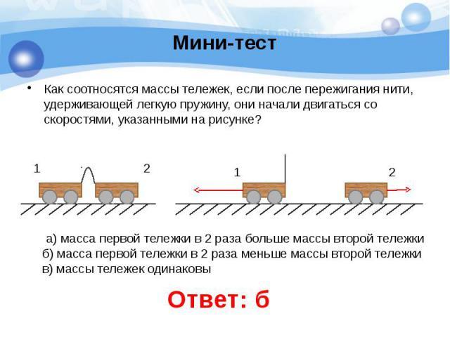 Мини-тест Как соотносятся массы тележек, если после пережигания нити, удерживающей легкую пружину, они начали двигаться со скоростями, указанными на рисунке?