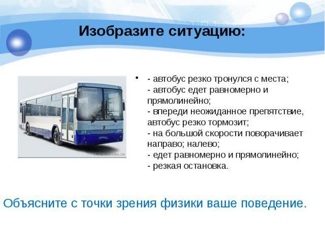 Изобразите ситуацию: - автобус резко тронулся с места; - автобус едет равномерно и прямолинейно; - впереди неожиданное препятствие, автобус резко тормозит; - на большой скорости поворачивает направо; налево; - едет равномерно и прямолинейно; - резка…