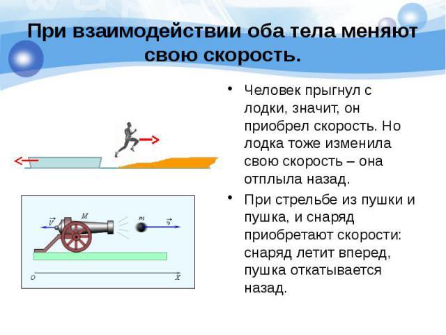 При взаимодействии оба тела меняют свою скорость. Человек прыгнул с лодки, значит, он приобрел скорость. Но лодка тоже изменила свою скорость – она отплыла назад. При стрельбе из пушки и пушка, и снаряд приобретают скорости: снаряд летит вперед, пуш…