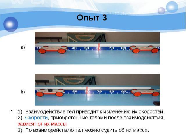 Опыт 3 1). Взаимодействие тел приводит к изменению их скоростей. 2). Скорости, приобретенные телами после взаимодействия, зависят от их массы. 3). По взаимодействию тел можно судить об их массе.