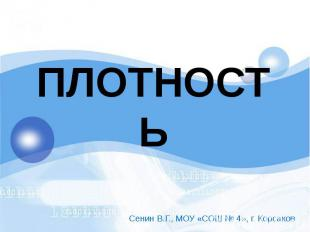 ПЛОТНОСТЬ Сенин В.Г., МОУ «СОШ № 4», г. Корсаков