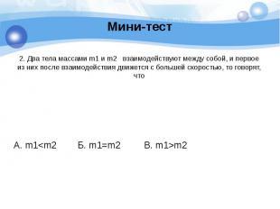 Мини-тест 2. Два тела массами m1 и m2 взаимодействуют между собой, и первое из н