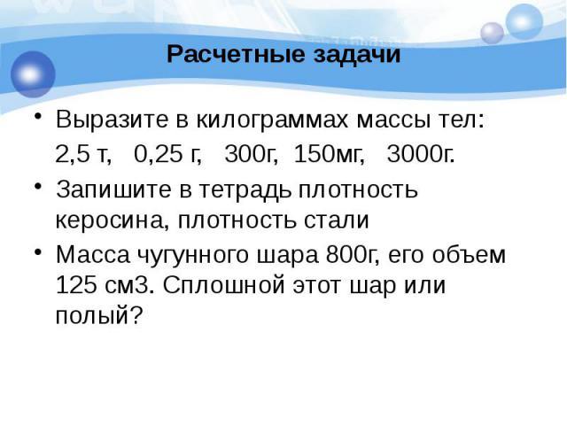 Расчетные задачи Выразите в килограммах массы тел: 2,5 т, 0,25 г, 300г, 150мг, 3000г. Запишите в тетрадь плотность керосина, плотность стали Масса чугунного шара 800г, его объем 125 см3. Сплошной этот шар или полый?
