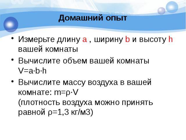 Домашний опыт Измерьте длину a , ширину b и высоту h вашей комнаты Вычислите объем вашей комнаты V=a∙b∙h Вычислите массу воздуха в вашей комнате: m=ρ∙V (плотность воздуха можно принять равной ρ=1,3 кг/м3)
