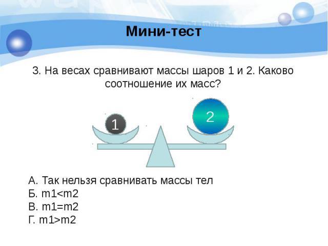 Мини-тест 3. На весах сравнивают массы шаров 1 и 2. Каково соотношение их масс?
