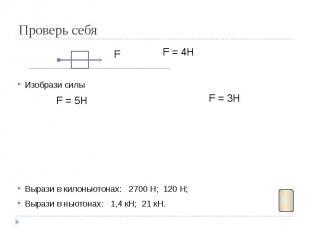 Проверь себя Изобрази силы Вырази в килоньютонах: 2700 Н; 120 Н; Вырази в ньютон