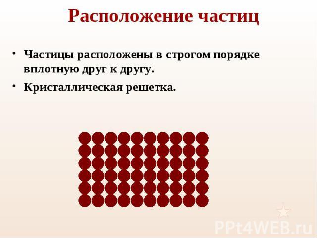 Частицы расположены в строгом порядке вплотную друг к другу. Частицы расположены в строгом порядке вплотную друг к другу. Кристаллическая решетка.