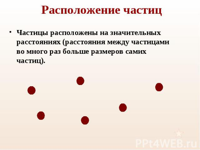 Частицы расположены на значительных расстояниях (расстояния между частицами во много раз больше размеров самих частиц). Частицы расположены на значительных расстояниях (расстояния между частицами во много раз больше размеров самих частиц).