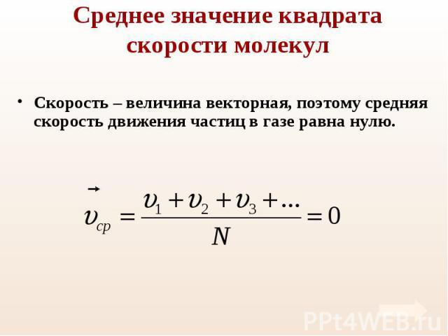 Скорость – величина векторная, поэтому средняя скорость движения частиц в газе равна нулю. Скорость – величина векторная, поэтому средняя скорость движения частиц в газе равна нулю.