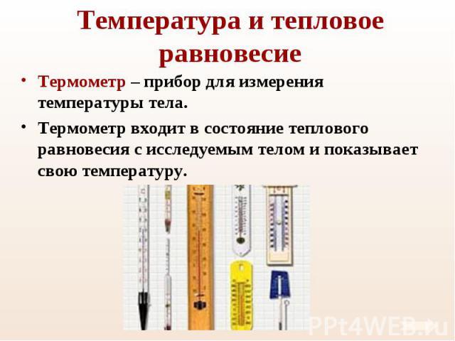 Термометр – прибор для измерения температуры тела. Термометр – прибор для измерения температуры тела. Термометр входит в состояние теплового равновесия с исследуемым телом и показывает свою температуру.