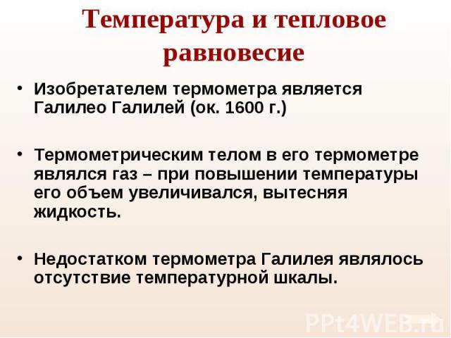 Изобретателем термометра является Галилео Галилей (ок. 1600 г.) Изобретателем термометра является Галилео Галилей (ок. 1600 г.) Термометрическим телом в его термометре являлся газ – при повышении температуры его объем увеличивался, вытесняя жидкость…