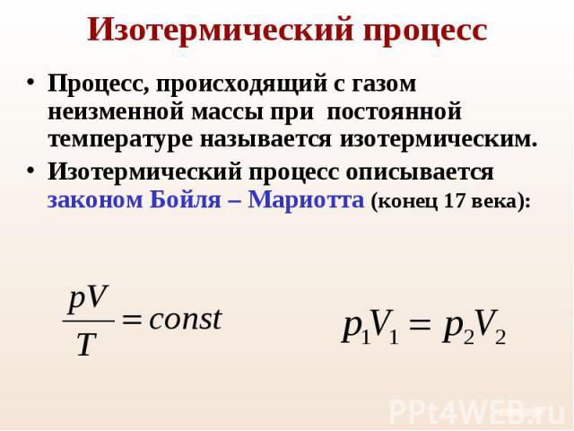 Процесс, происходящий с газом неизменной массы при постоянной температуре называется изотермическим. Процесс, происходящий с газом неизменной массы при постоянной температуре называется изотермическим. Изотермический процесс описывается законом Бойл…