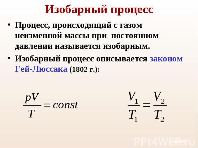 Процесс, происходящий с газом неизменной массы при постоянном давлении называется изобарным. Процесс, происходящий с газом неизменной массы при постоянном давлении называется изобарным. Изобарный процесс описывается законом Гей-Люссака (1802 г.):