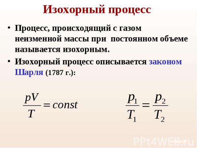 Процесс, происходящий с газом неизменной массы при постоянном объеме называется изохорным. Процесс, происходящий с газом неизменной массы при постоянном объеме называется изохорным. Изохорный процесс описывается законом Шарля (1787 г.):
