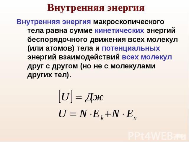 Внутренняя энергия макроскопического тела равна сумме кинетических энергий беспорядочного движения всех молекул (или атомов) тела и потенциальных энергий взаимодействий всех молекул друг с другом (но не с молекулами других тел). Внутренняя энергия м…