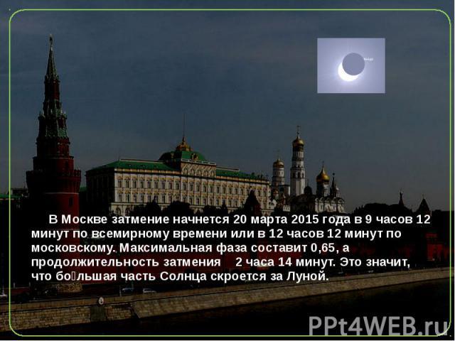 В Москвезатмение начнется 20 марта 2015 года в9 часов 12 минут по всемирному времениили в12 часов 12 минут по московскому. Максимальная фаза составит 0,65, а продолжительность затмения 2 часа 14 минут. Это значит, что бо льша…