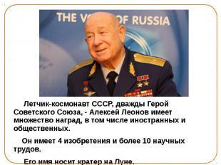 Летчик-космонавт СССР, дважды Герой Советского Союза, - Алексей Леонов имеет мно
