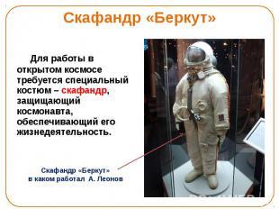 Скафандр «Беркут» Для работы в открытом космосе требуется специальный костюм – с