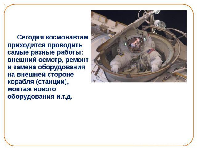 Сегодня космонавтам приходится проводить самые разные работы: внешний осмотр, ремонт и замена оборудования на внешней стороне корабля (станции), монтаж нового оборудования и.т.д. Сегодня космонавтам приходится проводить самые разные работы: внешний …