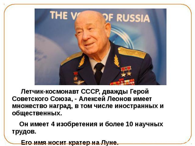 Летчик-космонавт СССР, дважды Герой Советского Союза, - Алексей Леонов имеет множество наград, в том числе иностранных и общественных. Он имеет 4 изобретения и более 10 научных трудов. Его имя носит кратер на Луне.