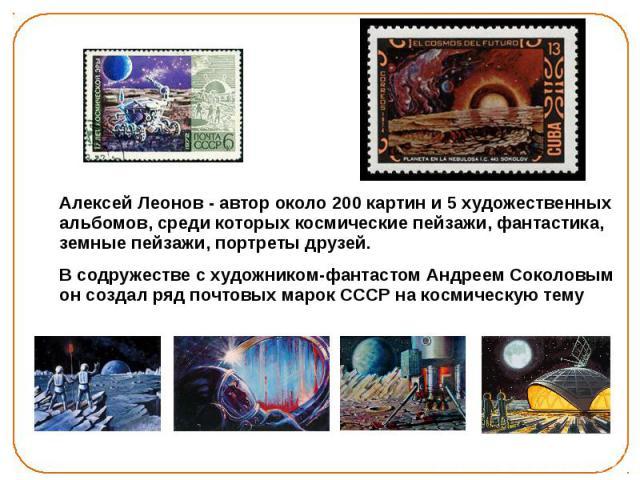 Алексей Леонов - автор около 200 картин и 5 художественных альбомов, среди которых космические пейзажи, фантастика, земные пейзажи, портреты друзей. Алексей Леонов - автор около 200 картин и 5 художественных альбомов, среди которых космические пейза…
