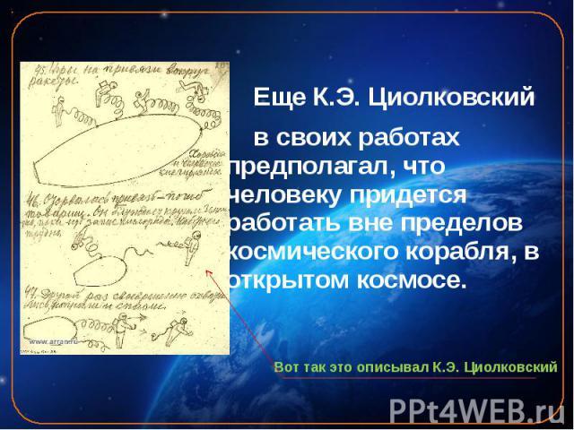 Еще К.Э. Циолковский Еще К.Э. Циолковский в своих работах предполагал, что человеку придется работать вне пределов космического корабля, в открытом космосе.