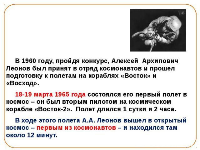 В 1960 году, пройдя конкурс, Алексей Архипович Леонов был принят в отряд космонавтов и прошел подготовку к полетам на кораблях «Восток» и «Восход». В 1960 году, пройдя конкурс, Алексей Архипович Леонов был принят в отряд космонавтов и прошел подгото…