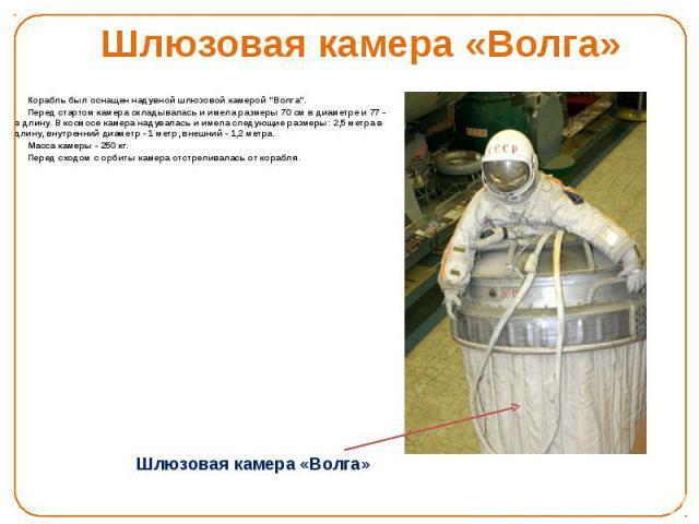 """Шлюзовая камера «Волга» Корабль был оснащен надувной шлюзовой камерой """"Волга"""". Перед стартом камера складывалась и имела размеры 70 см в диаметре и 77 - в длину. В космосе камера надувалась и имела следующие размеры: 2,5 метра в длину, вну…"""