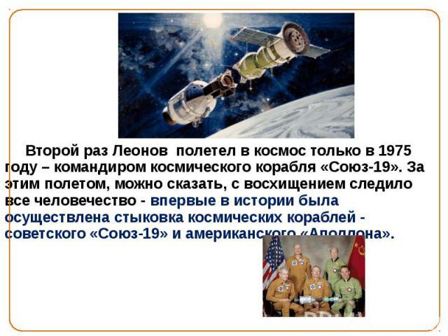 « Второй раз Леонов полетел в космос только в 1975 году – командиром космического корабля «Союз-19». За этим полетом, можно сказать, с восхищением следило все человечество - впервые в истории была осуществлена стыковка космических кораблей - советск…