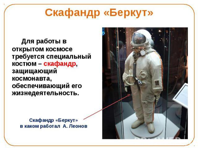 Скафандр «Беркут» Для работы в открытом космосе требуется специальный костюм – скафандр, защищающий космонавта, обеспечивающий его жизнедеятельность.