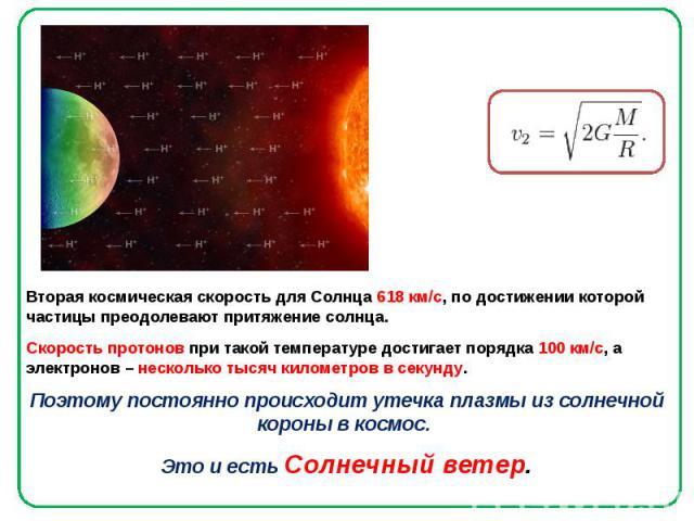 Вторая космическая скорость для Солнца 618 км/с, по достижении которой частицы преодолевают притяжение солнца. Вторая космическая скорость для Солнца 618 км/с, по достижении которой частицы преодолевают притяжение солнца. Скорость протонов при такой…