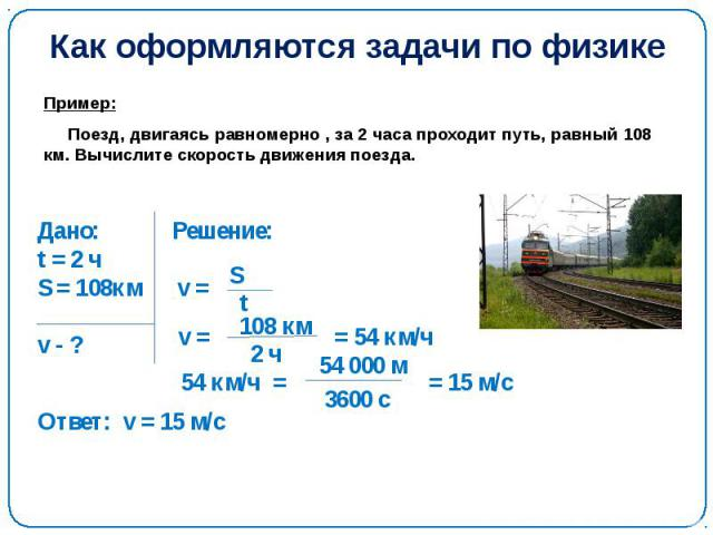 Как оформляются задачи по физике Пример: Поезд, двигаясь равномерно , за 2 часа проходит путь, равный 108 км. Вычислите скорость движения поезда.