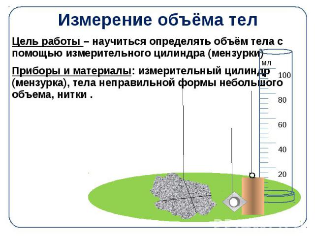 Измерение объёма тел Цель работы – научиться определять объём тела с помощью измерительного цилиндра (мензурки) Приборы и материалы: измерительный цилиндр (мензурка), тела неправильной формы небольшого объема, нитки .