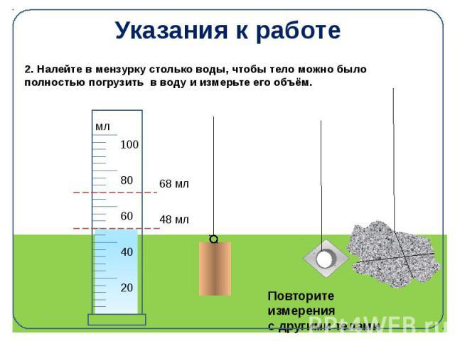Указания к работе 2. Налейте в мензурку столько воды, чтобы тело можно было полностью погрузить в воду и измерьте его объём.