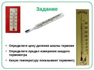 Задание Определите цену деления шкалы термометра Определите предел измерения каж