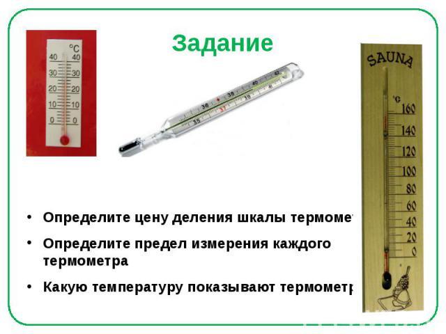 Задание Определите цену деления шкалы термометра Определите предел измерения каждого термометра Какую температуру показывают термометры?