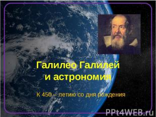 Галилео Галилей и астрономия К 450 – летию со дня рождения