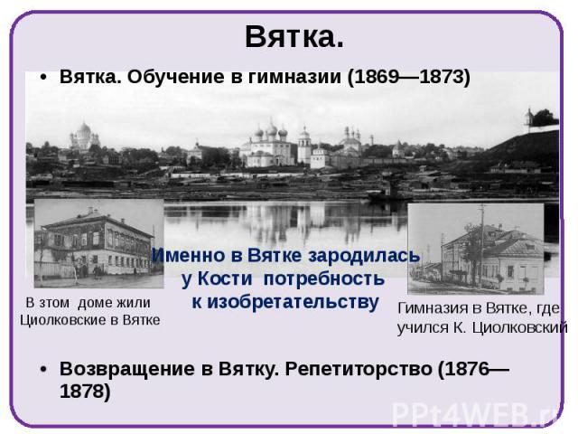 Вятка. Вятка. Обучение в гимназии (1869—1873) Возвращение в Вятку. Репетиторство (1876—1878)