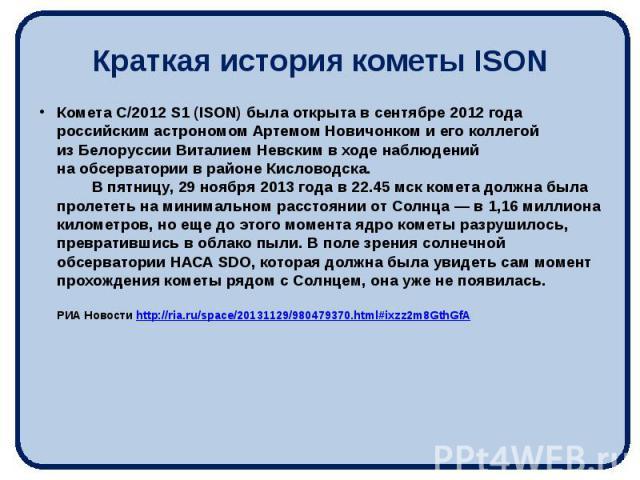 Краткая история кометы ISON Комета C/2012 S1 (ISON) была открыта всентябре 2012 года российским астрономом Артемом Новичонком иего коллегой изБелоруссии Виталием Невским входе наблюдений наобсерватории врайоне Кис…