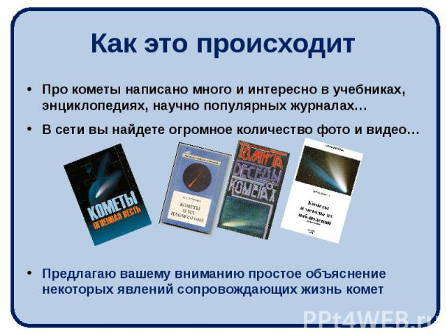 Как это происходит Про кометы написано много и интересно в учебниках, энциклопедиях, научно популярных журналах… В сети вы найдете огромное количество фото и видео… Предлагаю вашему вниманию простое объяснение некоторых явлений сопровождающих жизнь комет