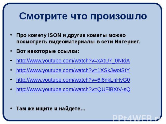Смотрите что произошло Про комету ISON и другие кометы можно посмотреть видеоматериалы в сети Интернет. Вот некоторые ссылки: http://www.youtube.com/watch?v=xAtU7_0NtdA http://www.youtube.com/watch?v=1XSkJwotStY http://www.youtube.com/watch?v=6j6nkL…