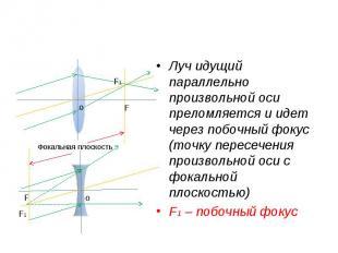 Луч идущий параллельно произвольной оси преломляется и идет через побочный фокус